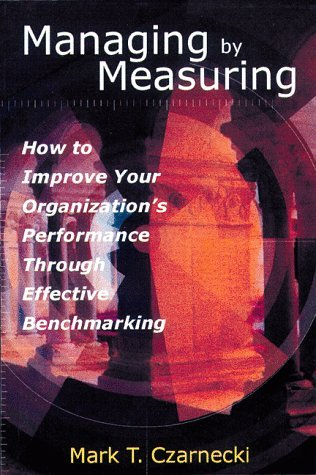 Managing By Measuring: How To Improve Your Organizations Performance Through Effective Benchmarking  by  Mark T. Czarnecki