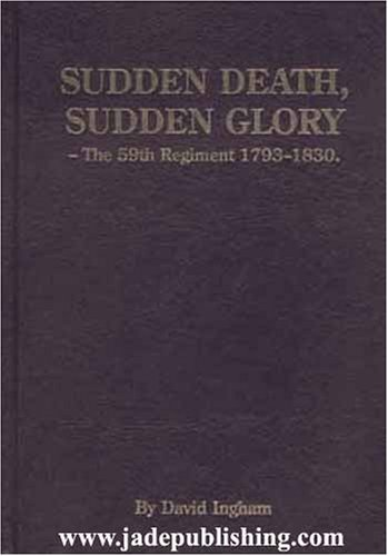 Sudden Death, Sudden Glory: The 59th Regiment, 1793-1830  by  David Ingham