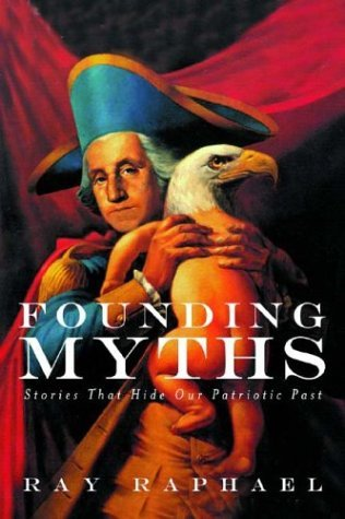 Founding Myths: Stories That Hide Our Patriotic Past Ray Raphael