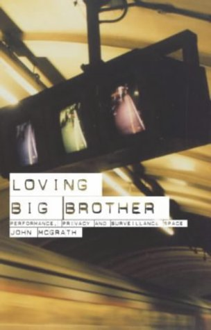 Loving Big Brother: Performance, Privacy and Surveillance Space  by  John McGrath