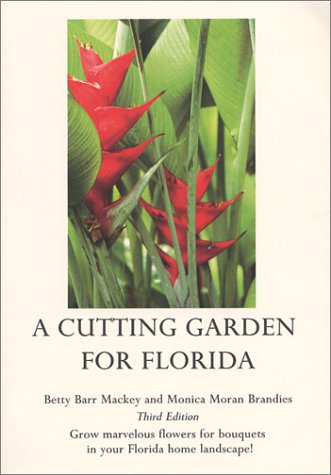 A Cutting Garden For Florida: Grow Marvelous Flowers For Bouquets In Your Florida Home Landscape! Betty Mackey
