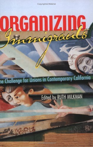 Organizing Immigrants: The Challenge for Unions in Contemporary California  by  Ruth Milkman