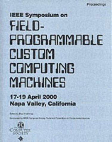 2000 Ieee Symposium On Field Programmable Custom Computing Machines: Proceedings: April 17 19, 2000, Napa Valley, California Institute of Electrical and Electronics Engineers