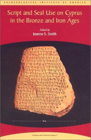 Script and Seal Use on Cyprus in the Bronze and Iron Ages (Colloquia and Conference Papers, No. 4) (Colloquia and Conference Papers, No. 9) Joanna S. Smith
