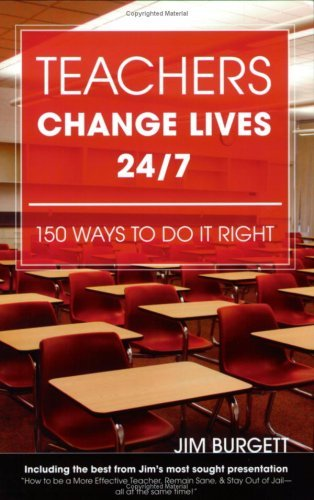 Teachers Change Lives 24/7: 150 Ways To Do It Right Jim Burgett