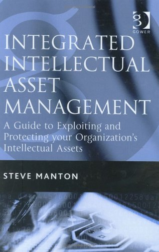 Integrated Intellectual Asset Management: A Guide to Exploiting and Protecting Your Organizations Intellectual Assets Steve Manton