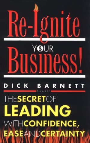 Re Ignite Your Business: The Secret Of Leading With Confidence, Ease And Certainty  by  Dick Barnett