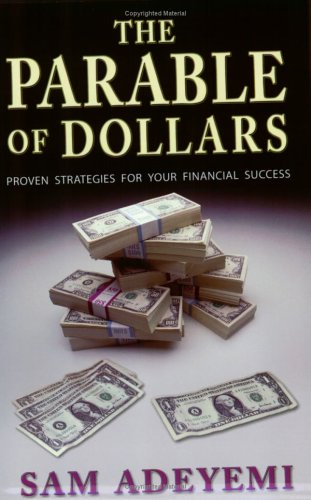 The Parable Of Dollars: Proven Strategies For Your Financial Success  by  Sam Adeyemi