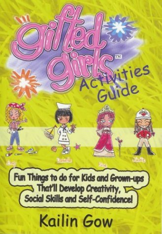 Gifted Girls: Activities Guide for 365 Days of the Year: Fun Things to Do for Kids and Grown-Ups Thatll Develop Creativity, Social Skills and Self-Confidence! Kailin Gow