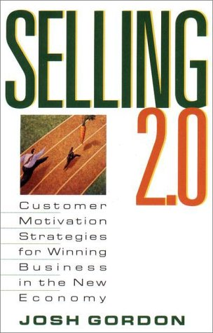 Selling 2.0: Customer Motivation Strategies for Winning Business in the New Economy  by  Josh Gordon