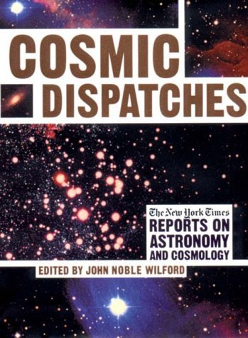 Cosmic Dispatches: The New York Times Reports on Astronomy and Cosmology John Noble Wilford
