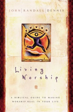 Living Worship: A Biblical Guide to Making Worship Real in Your Life  by  John Randall Dennis