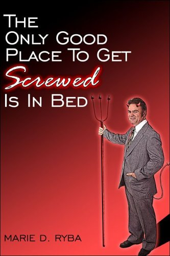 The Only Good Place to Get Screwed Is in Bed  by  Marie, D. Ryba