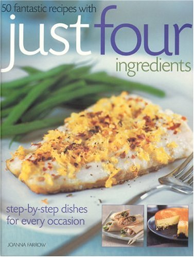 50 Fantastic Recipes with Just Four Ingredients: Step-By-Step Dishes for Every Occasion Joanna Farrow
