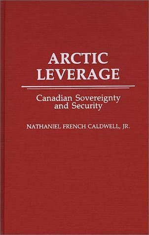Arctic Leverage: Canadian Sovereignty and Security  by  Nathaniel French Caldwell