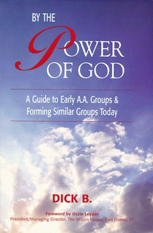 By the Power of God: A Guide To Early A.A. Groups and Forming Similar Groups Today  by  Dick B.
