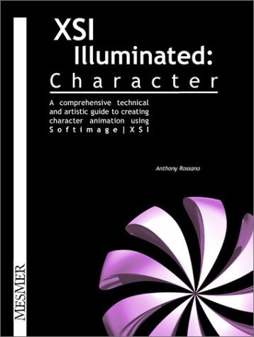 Xsi Illuminated--Character: A Comprehensive Technical and Artistic Guide to Creating Character Animation Using Softimage/Xsi  by  Anthony Rossano