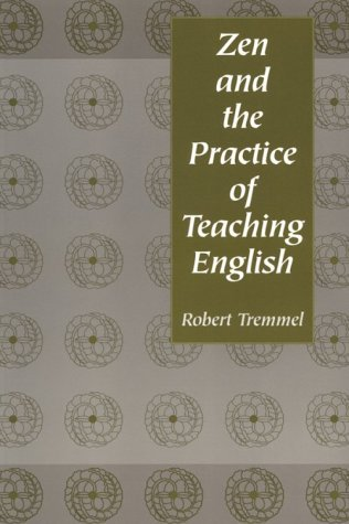 Zen and the Practice of Teaching English  by  Robert Tremmel