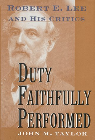 Duty Faithfully Performed: Robert E. Lee And His Critics John M. Taylor