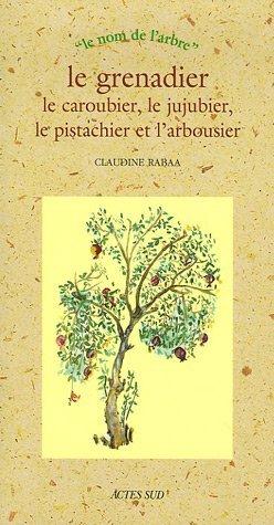 Le Grenadier, Le Caroubier, Le Jujubier, Le Pistachier Et Larbousier  by  Claudine Rabaa