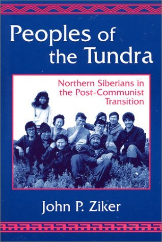 Peoples of the Tundra: Northern Siberians in the Post-Communist Transition  by  John P. Ziker