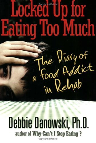 Locked Up for Eating Too Much: The Diary of a Food Addict in Rehab  by  Debbie Danowski