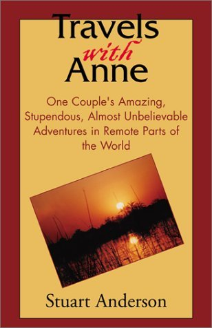 Travels with Anne: One Couples Amazing, Stupendous, Almost Unbelievable Adventures in Remote Parts of the World  by  Stuart Anderson