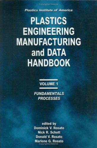 Plastics Institute of America Plastics Engineering, Manufacturing & Data Handbook: Volume 1 Fundamentals and Processes  by  Dominick V. Rosato