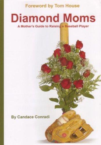 Diamond Moms: A Mothers Guide to Raising a Baseball Player Candace Conradi