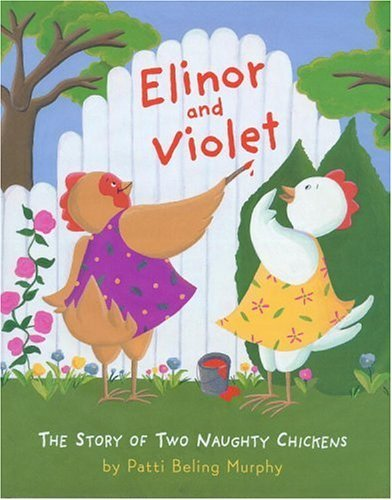Elinor and Violet: The Story of Two Naughty Chickens Patti Beling Murphy
