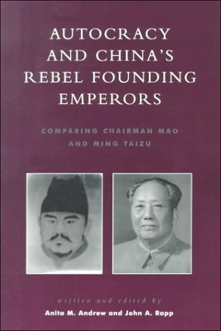 Autocracy and Chinas Rebel Founding Emperors: Comparing Chairman Mao and Ming Taizu  by  Anita M. Andrew