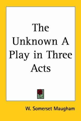 The Unknown a Play in Three Acts W. Somerset Maugham