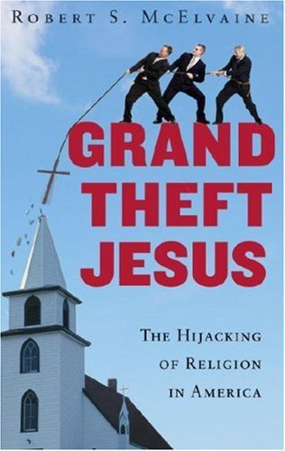 Grand Theft Jesus: The Hijacking of Religion in America  by  Robert S. McElvaine