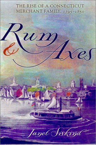 Rum and Axes: The Rise of a Connecticut Merchant Family, 1795-1850 Janet Siskind