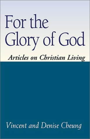 For the Glory of God: Articles on Christian Living Vincent Cheung
