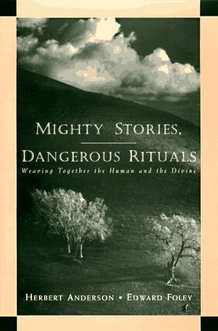 Mighty Stories, Dangerous Rituals: Weaving Together the Human and the Divine  by  Herbert Anderson