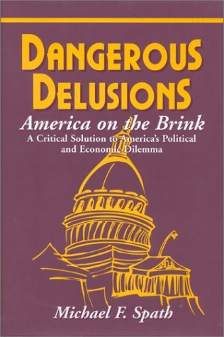 Dangerous Delusions: America on the Brink: A Critical Solution to Americas Political and Economic Dilemma  by  Michael F. Spath