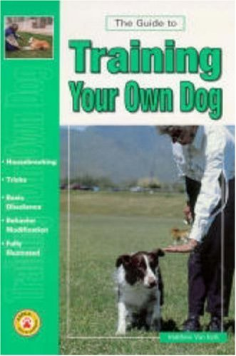 Guide to Training Your Own Dog Matthew Van Kyrk