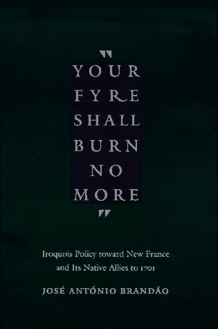 Your fyre shall burn no more: Iroquois Policy toward New France and Its Native Allies to 1701  by  Jose Antonio Brandao