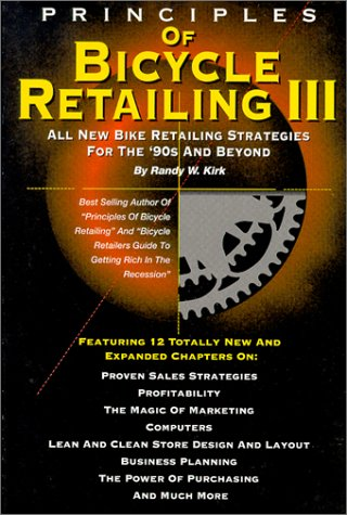Principles of Bicycle Retailing III: All New Strategies for the 90s and Beyond  by  Randy W. Kirk
