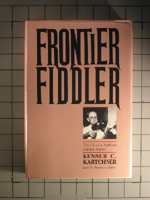 Frontier Fiddler: The Life of a Northern Arizona Pioneer  by  Kenner Casteel Kartchner