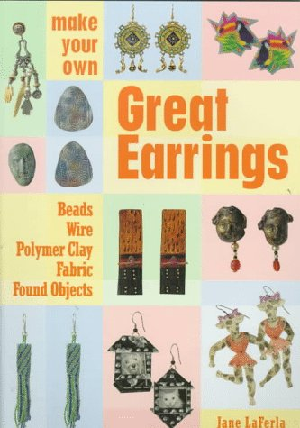 Make Your Own Great Earrings: Beads, Wire, Polymer Clay, Fabric, Found Objects  by  Jane La Ferla