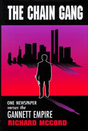 The Chain Gang: One Newspaper Versus the Gannett Empire Richard McCord
