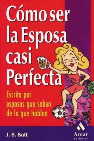 Como Ser La Esposa Casi Perfecta: Escrito Por Esposos Que Saben de Lo Que Hablan = How to Be the Almost Perfect Wife  by  J.S. Salt