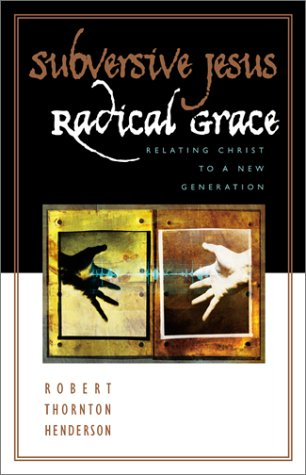 Subversive Jesus, Radical Grace: Relating Christ to a New Generation Robert T. Henderson