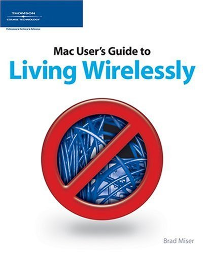 The Mac Users Guide to Living Wirelessly  by  John E. Yunker