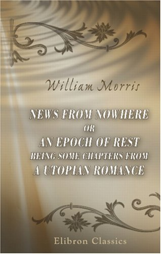 News From Nowhere Or An Epoch Of Rest Being Some Chapters From A Utopian Romance  by  William Morris