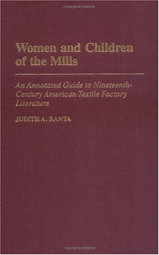 Women and Children of the Mills: An Annotated Guide to Nineteenth-Century American Textile Factory Literature Judith A. Ranta