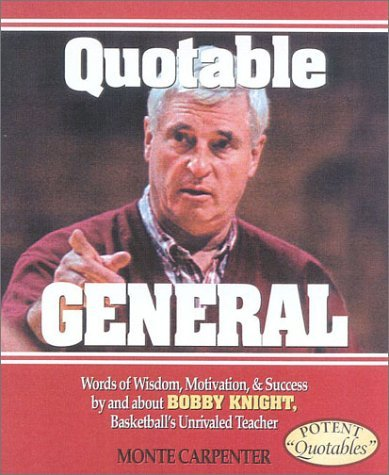Quotable General: Words of Wisdom, Motivation, and Success and about Bobby Knight, Basketballs Unrivaled Teacher by Monte Carpenter