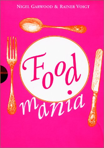 Food Mania: An Extraordinary Visual Record of the Art of Food, from Kitchen Garden to Banqueting Table Nigel Garwood